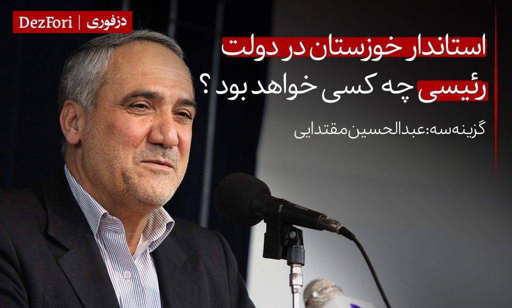 گزینه استاندار بعدی خوزستان در دولت رئیسی کیست چه کسی خواهد بود عبدالحسین مقتدایی